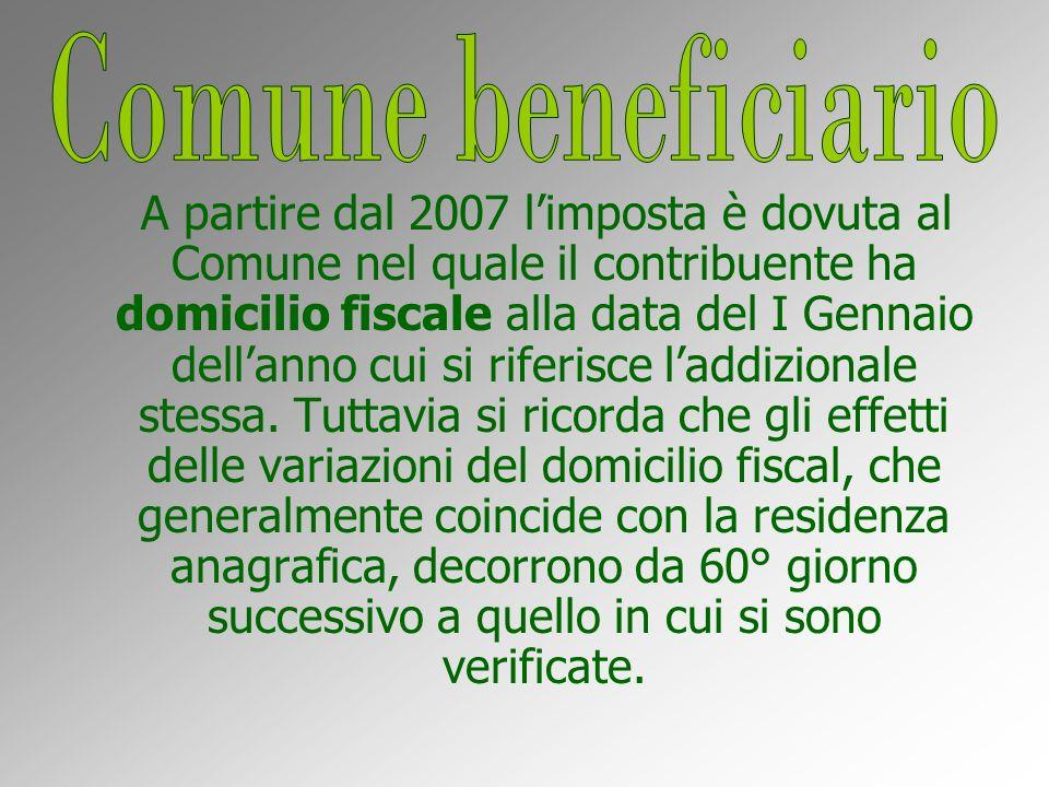 A partire dal 2007 limposta è dovuta al Comune nel quale il contribuente ha domicilio fiscale alla data del I Gennaio dellanno cui si riferisce laddizionale stessa.