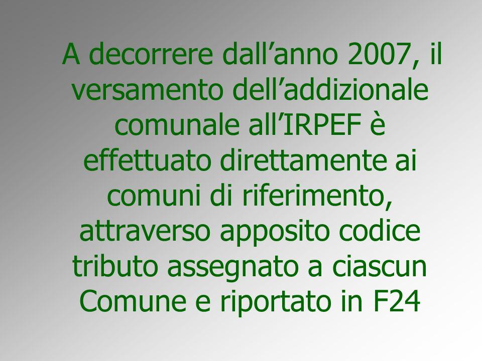 A decorrere dallanno 2007, il versamento delladdizionale comunale allIRPEF è effettuato direttamente ai comuni di riferimento, attraverso apposito codice tributo assegnato a ciascun Comune e riportato in F24