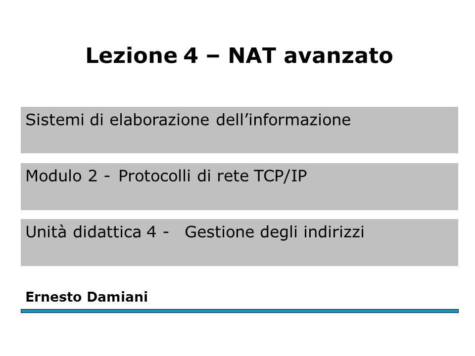 Sistemi di elaborazione dellinformazione Modulo 2 -Protocolli di rete TCP/IP Unità didattica 4 - Gestione degli indirizzi Ernesto Damiani Lezione 4 – NAT avanzato