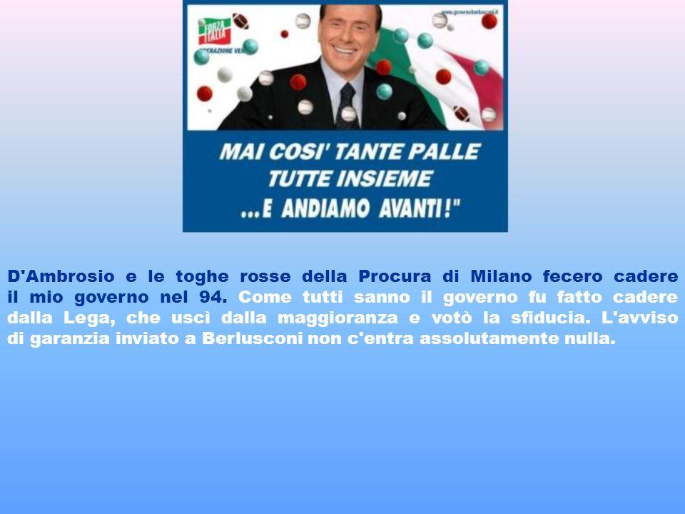 D Ambrosio e le toghe rosse della Procura di Milano fecero cadere il mio governo nel 94.