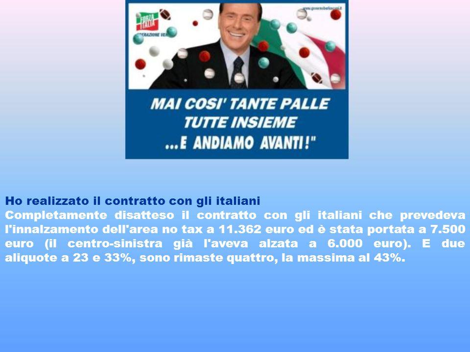 Ho realizzato il contratto con gli italiani Completamente disatteso il contratto con gli italiani che prevedeva l innalzamento dell area no tax a 11.362 euro ed è stata portata a 7.500 euro (il centro-sinistra già l aveva alzata a 6.000 euro).