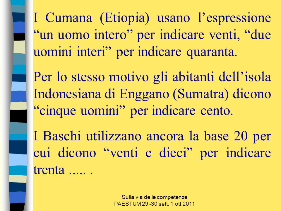 Sulla via delle competenze PAESTUM 29 -30 sett. 1 ott.2011 I Cumana (Etiopia) usano lespressione un uomo intero per indicare venti, due uomini interi