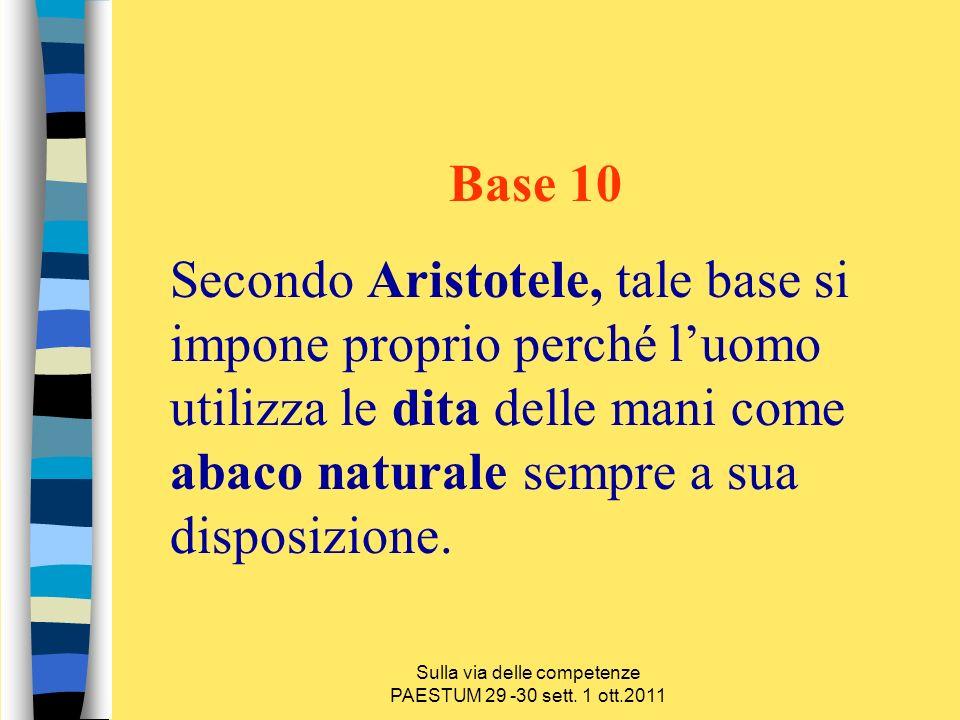 Sulla via delle competenze PAESTUM 29 -30 sett. 1 ott.2011 Base 10 Secondo Aristotele, tale base si impone proprio perché luomo utilizza le dita delle
