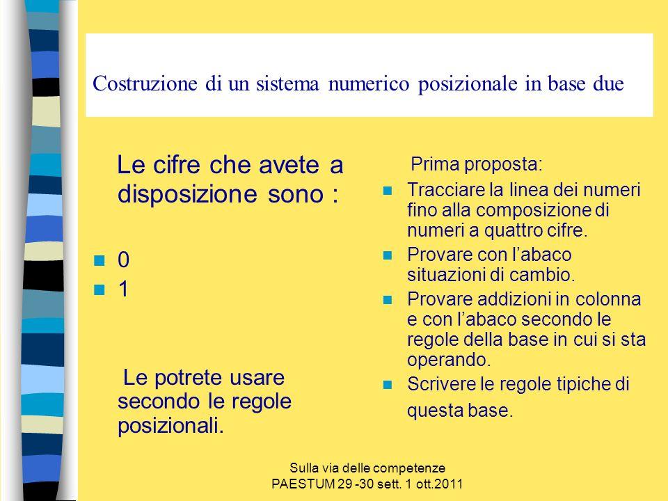 Sulla via delle competenze PAESTUM 29 -30 sett. 1 ott.2011 Costruzione di un sistema numerico posizionale in base due Le cifre che avete a disposizion