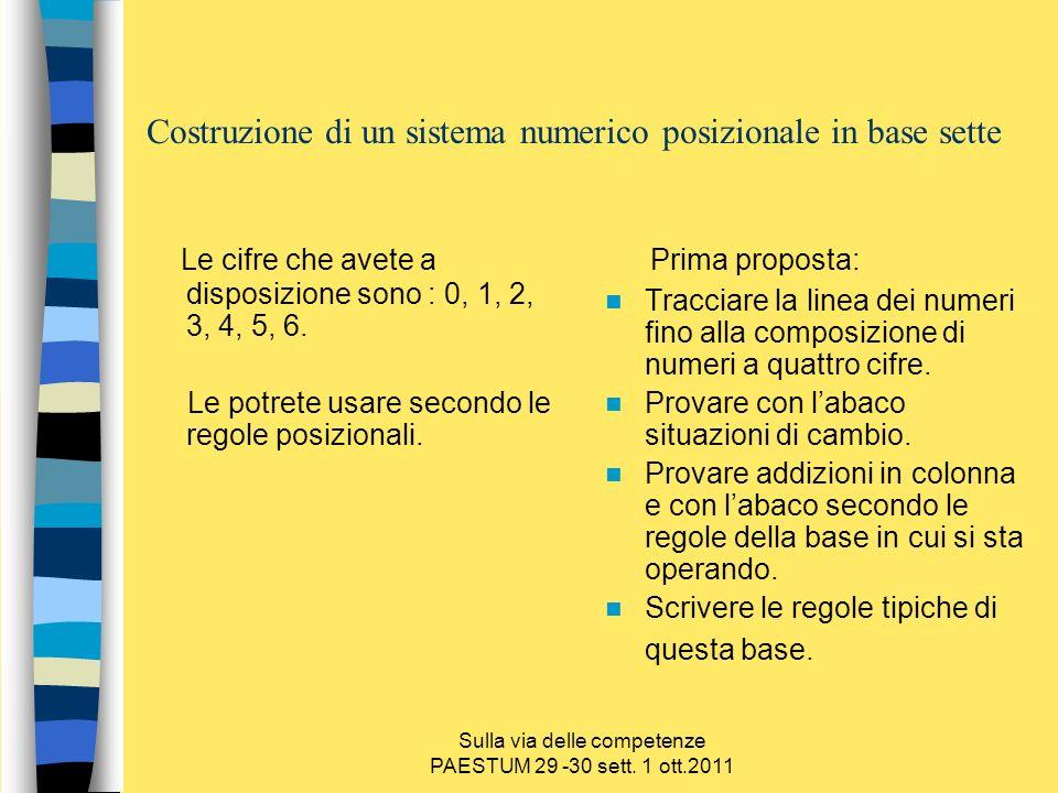 Sulla via delle competenze PAESTUM 29 -30 sett. 1 ott.2011 Costruzione di un sistema numerico posizionale in base sette Le cifre che avete a disposizi