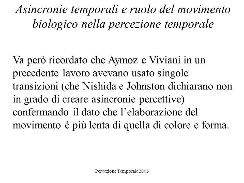 Percezione Temporale 2006 Asincronie temporali e ruolo del movimento biologico nella percezione temporale Esperimento 3: Il compito dei soggetti era dire quale delle due transizioni (o il cambiamento di colore o linizio del movimento) era avvenuta prima!!!