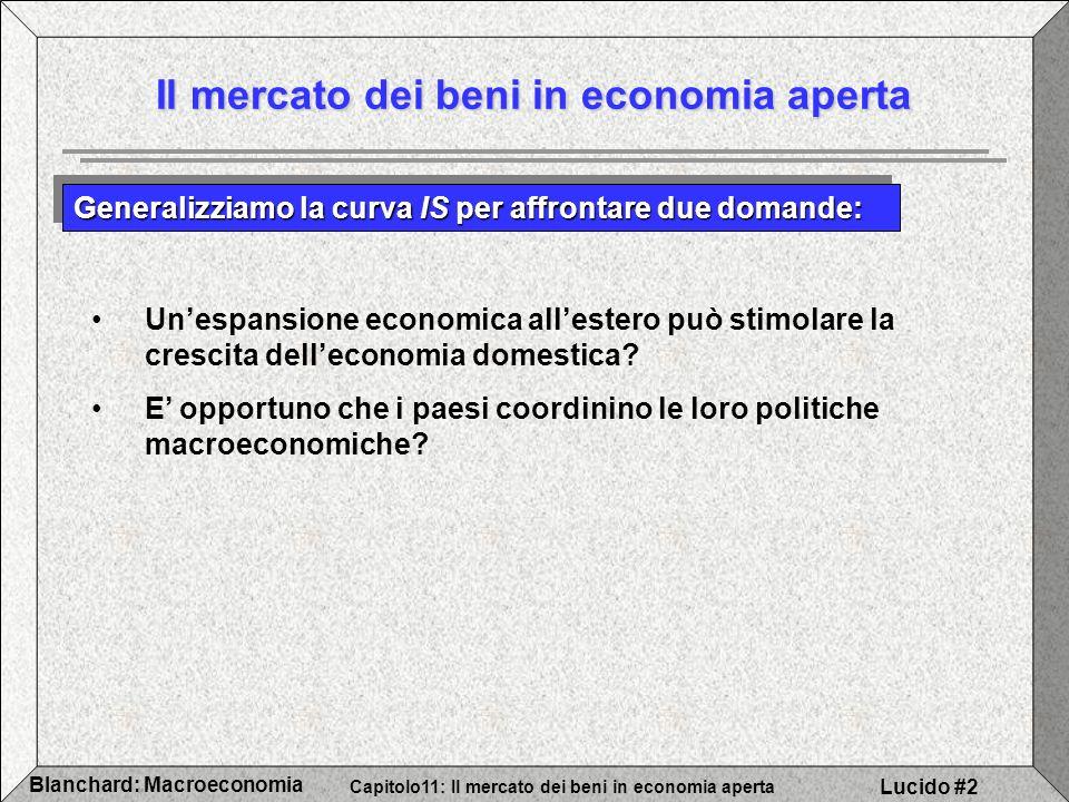 Capitolo11: Il mercato dei beni in economia aperta Blanchard: Macroeconomia Lucido #2 Il mercato dei beni in economia aperta Generalizziamo la curva IS per affrontare due domande: Unespansione economica allestero può stimolare la crescita delleconomia domestica.