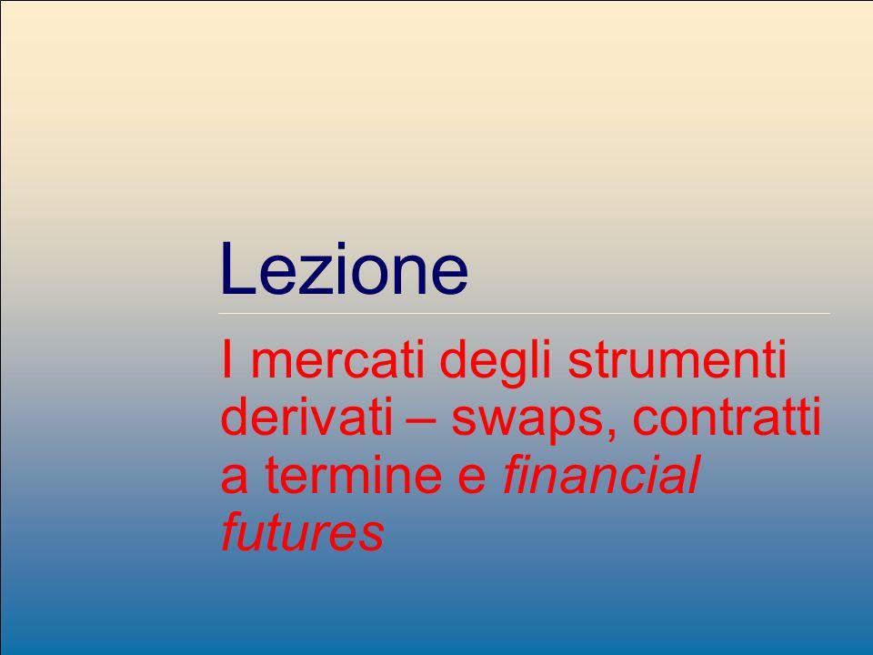 Claudio Zara – Università Bocconi – Sistema finanziario CLEF Lezione I mercati degli strumenti derivati – swaps, contratti a termine e financial futures