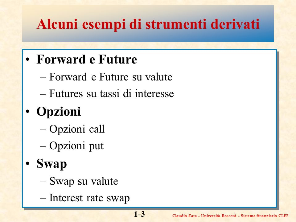 Claudio Zara – Università Bocconi – Sistema finanziario CLEF 1-3 Alcuni esempi di strumenti derivati Forward e Future –Forward e Future su valute –Futures su tassi di interesse Opzioni –Opzioni call –Opzioni put Swap –Swap su valute –Interest rate swap Forward e Future –Forward e Future su valute –Futures su tassi di interesse Opzioni –Opzioni call –Opzioni put Swap –Swap su valute –Interest rate swap