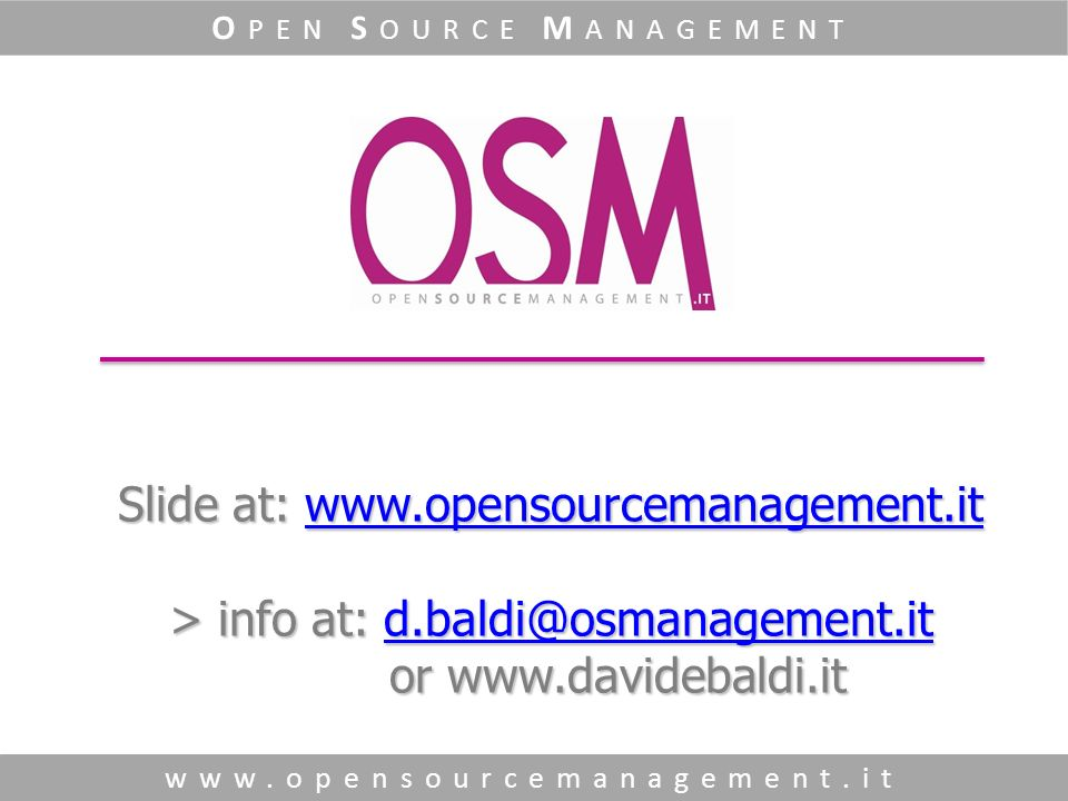 Slide at: www.opensourcemanagement.it > info at: d.baldi@osmanagement.it or www.davidebaldi.it www.opensourcemanagement.itd.baldi@osmanagement.itwww.opensourcemanagement.itd.baldi@osmanagement.it www.opensourcemanagement.it O PEN S OURCE M ANAGEMENT