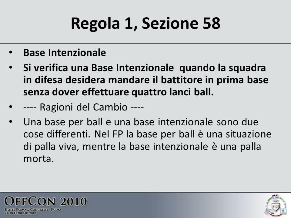 Regola 1, Sezione 58 Base Intenzionale Si verifica una Base Intenzionale quando la squadra in difesa desidera mandare il battitore in prima base senza dover effettuare quattro lanci ball.