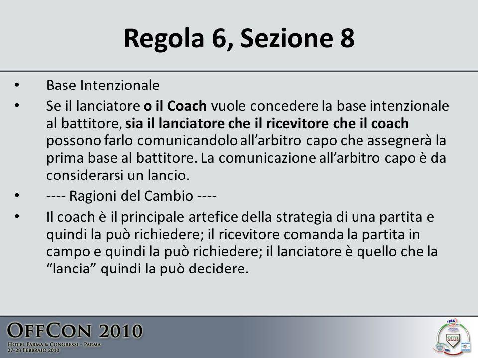 Regola 6, Sezione 8 Base Intenzionale Se il lanciatore o il Coach vuole concedere la base intenzionale al battitore, sia il lanciatore che il ricevitore che il coach possono farlo comunicandolo allarbitro capo che assegnerà la prima base al battitore.
