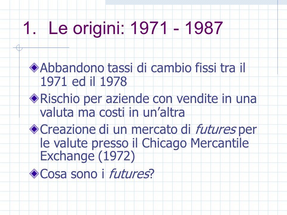 1.Le origini: 1971 - 1987 Abbandono tassi di cambio fissi tra il 1971 ed il 1978 Rischio per aziende con vendite in una valuta ma costi in unaltra Creazione di un mercato di futures per le valute presso il Chicago Mercantile Exchange (1972) Cosa sono i futures