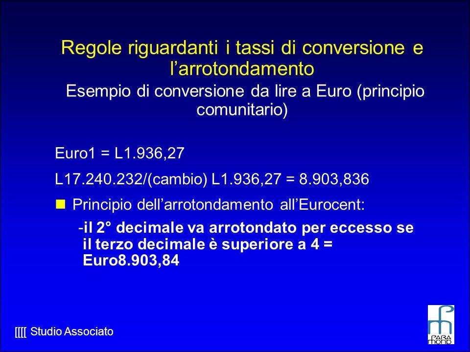 [[[[ Studio Associato Euro1 = L1.936,27 L17.240.232/(cambio) L1.936,27 = 8.903,836 Principio dellarrotondamento allEurocent: -il 2° decimale va arrotondato per eccesso se il terzo decimale è superiore a 4 = Euro8.903,84 Regole riguardanti i tassi di conversione e larrotondamento Esempio di conversione da lire a Euro (principio comunitario)