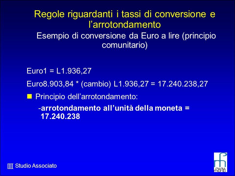 [[[[ Studio Associato Euro1 = L1.936,27 Euro8.903,84 * (cambio) L1.936,27 = 17.240.238,27 Principio dellarrotondamento: -arrotondamento allunità della moneta = 17.240.238 Regole riguardanti i tassi di conversione e larrotondamento Esempio di conversione da Euro a lire (principio comunitario)
