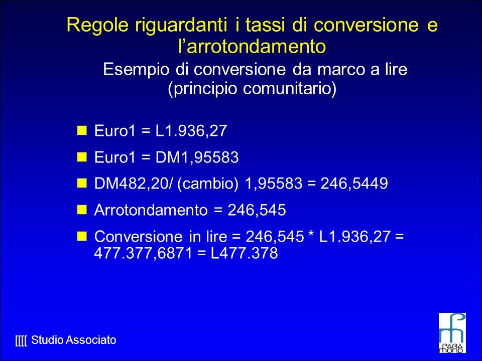 [[[[ Studio Associato Euro1 = L1.936,27 Euro1 = DM1,95583 DM482,20/ (cambio) 1,95583 = 246,5449 Arrotondamento = 246,545 Conversione in lire = 246,545 * L1.936,27 = 477.377,6871 = L477.378 Regole riguardanti i tassi di conversione e larrotondamento Esempio di conversione da marco a lire (principio comunitario)