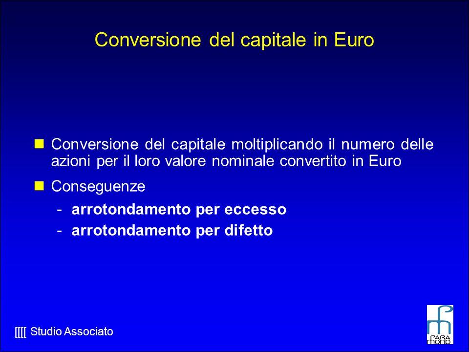 [[[[ Studio Associato Conversione del capitale in Euro Conversione del capitale moltiplicando il numero delle azioni per il loro valore nominale convertito in Euro Conseguenze -arrotondamento per eccesso -arrotondamento per difetto