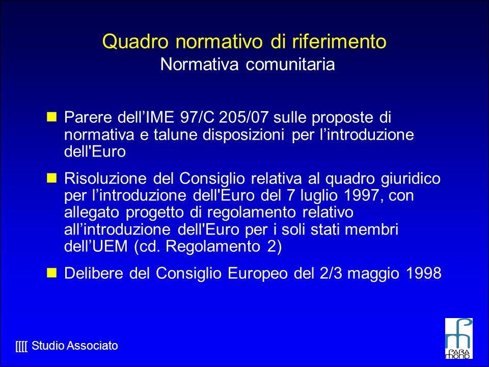 [[[[ Studio Associato Quadro normativo di riferimento Normativa comunitaria Parere dellIME 97/C 205/07 sulle proposte di normativa e talune disposizioni per lintroduzione dell Euro Risoluzione del Consiglio relativa al quadro giuridico per lintroduzione dell Euro del 7 luglio 1997, con allegato progetto di regolamento relativo allintroduzione dell Euro per i soli stati membri dellUEM (cd.