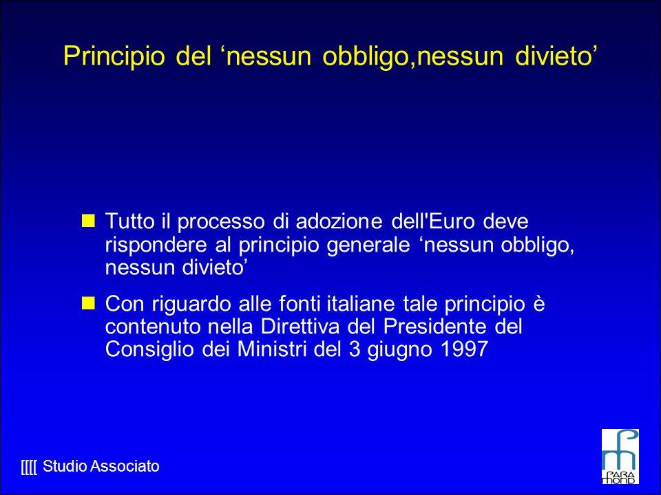 [[[[ Studio Associato Principio del nessun obbligo,nessun divieto Tutto il processo di adozione dell Euro deve rispondere al principio generale nessun obbligo, nessun divieto Con riguardo alle fonti italiane tale principio è contenuto nella Direttiva del Presidente del Consiglio dei Ministri del 3 giugno 1997