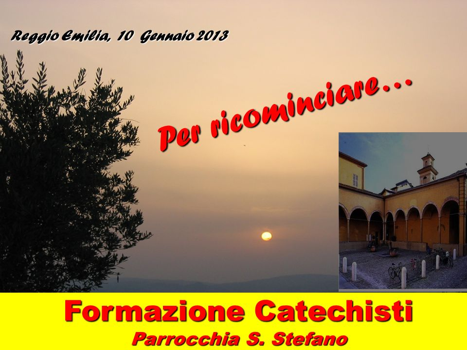Reggio Emilia, 10 Gennaio 2013 Formazione Catechisti Parrocchia S. Stefano Per ricominciare…