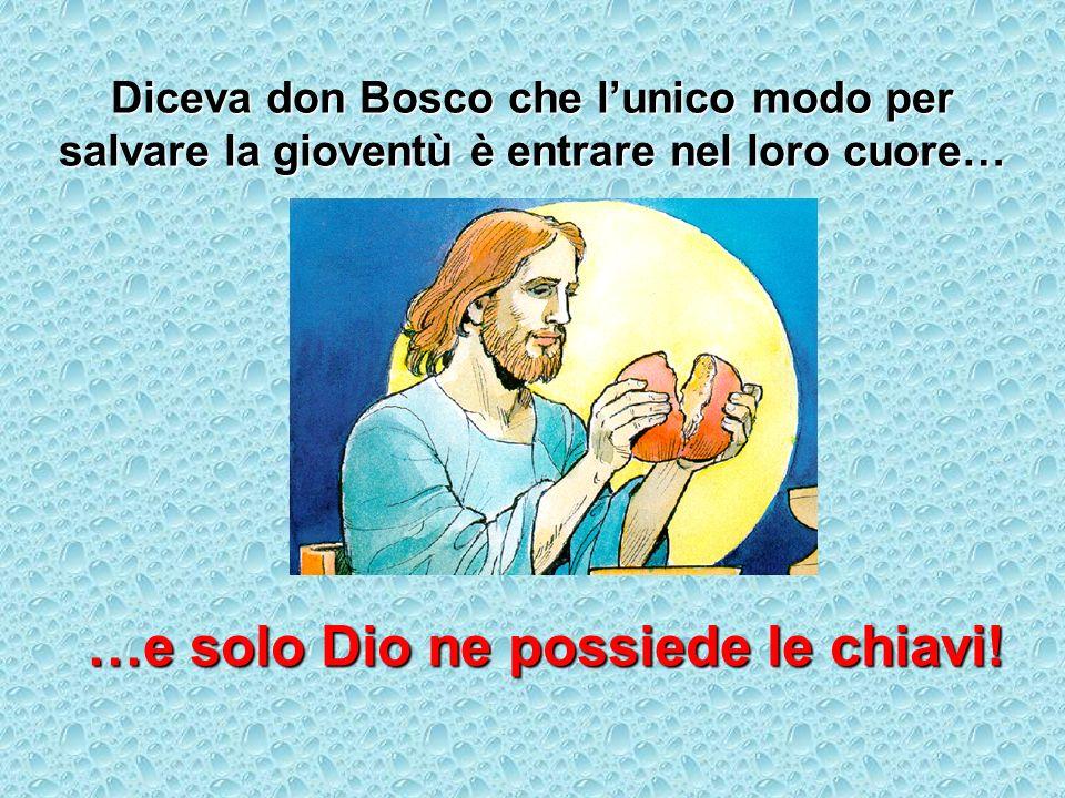 Diceva don Bosco che lunico modo per salvare la gioventù è entrare nel loro cuore… …e solo Dio ne possiede le chiavi!
