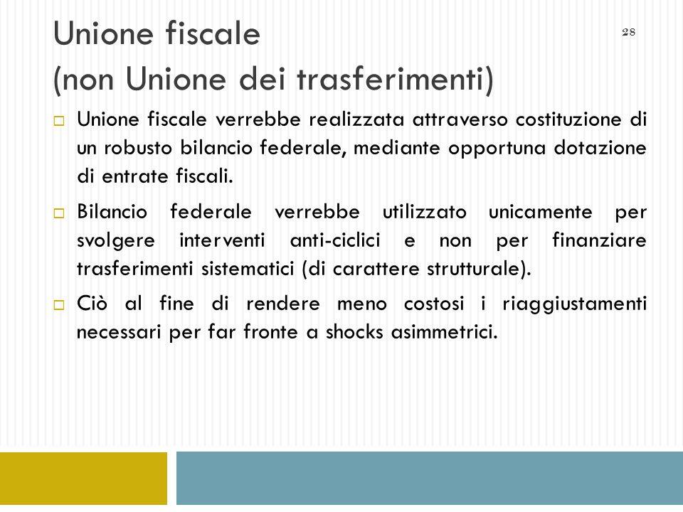 28 Unione fiscale (non Unione dei trasferimenti) Unione fiscale verrebbe realizzata attraverso costituzione di un robusto bilancio federale, mediante