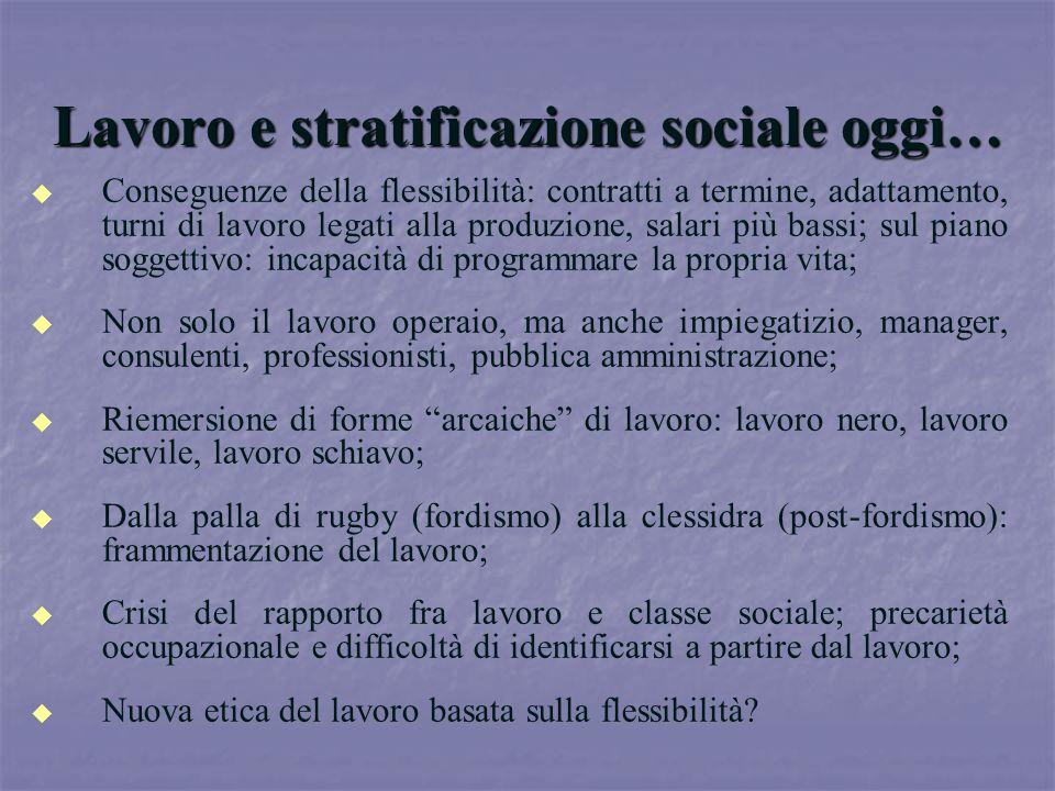 Lavoro e stratificazione sociale oggi… u u Conseguenze della flessibilità: contratti a termine, adattamento, turni di lavoro legati alla produzione, s