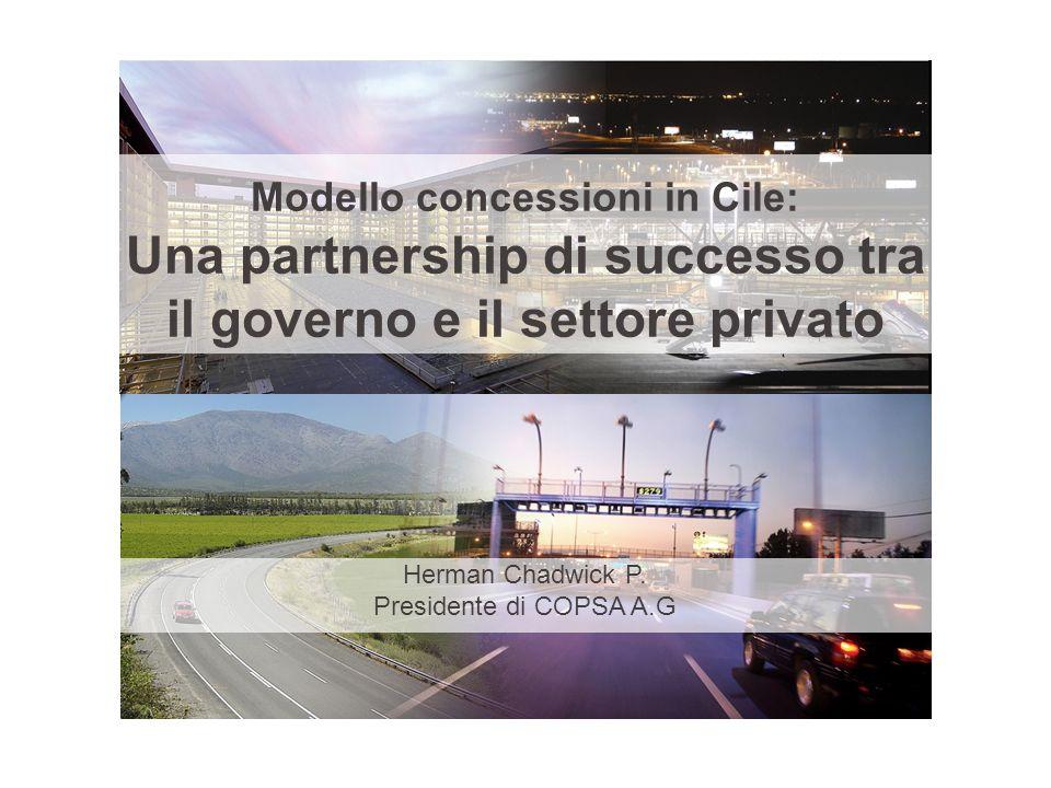 Modello concessioni in Cile: Una partnership di successo tra il governo e il settore privato Herman Chadwick P. Presidente di COPSA A.G