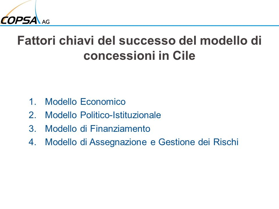 Fattori chiavi del successo del modello di concessioni in Cile 1.Modello Economico 2.Modello Politico-Istituzionale 3.Modello di Finanziamento 4.Modello di Assegnazione e Gestione dei Rischi