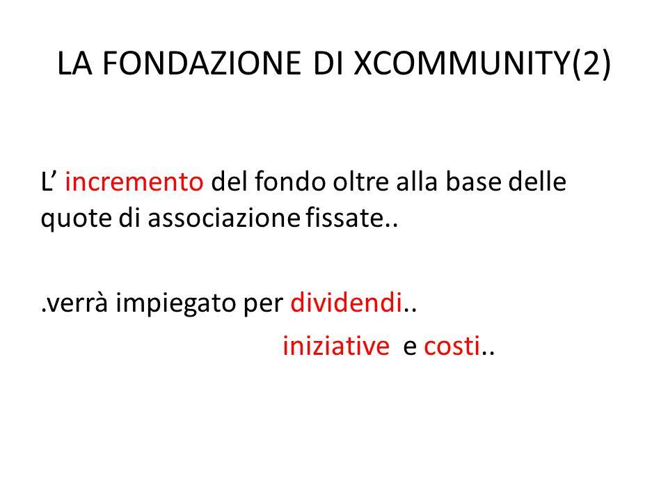 LA FONDAZIONE DI XCOMMUNITY(2) L incremento del fondo oltre alla base delle quote di associazione fissate...verrà impiegato per dividendi..
