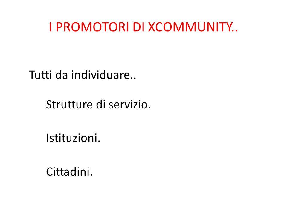 I PROMOTORI DI XCOMMUNITY.. Tutti da individuare.. Strutture di servizio. Istituzioni. Cittadini.