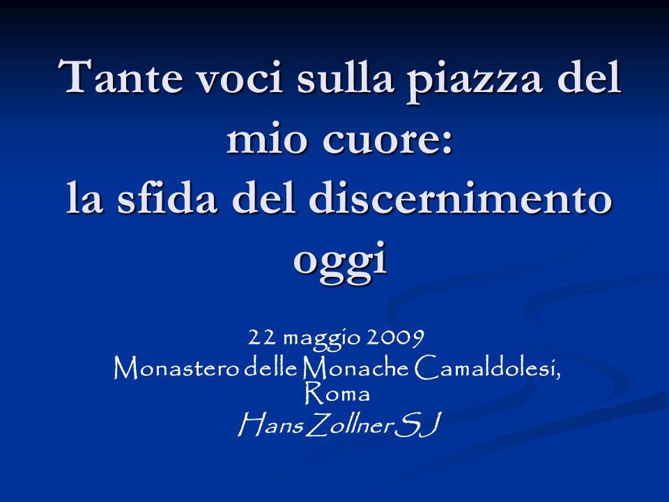 Tante voci sulla piazza del mio cuore: la sfida del discernimento oggi 22 maggio 2009 Monastero delle Monache Camaldolesi, Roma Hans Zollner SJ