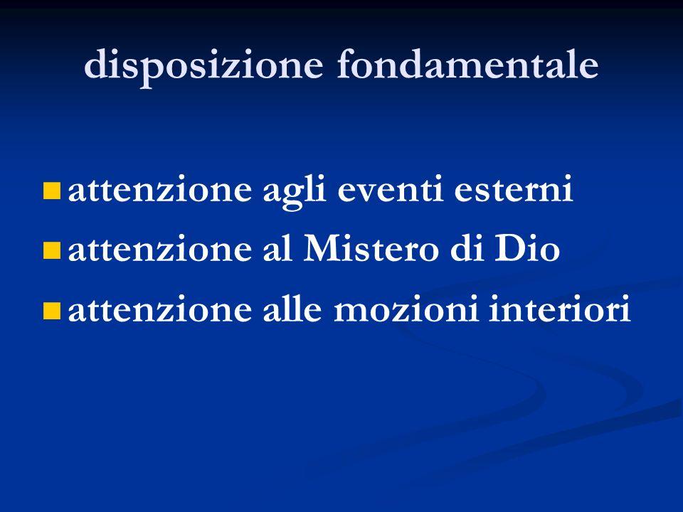 disposizione fondamentale attenzione agli eventi esterni attenzione al Mistero di Dio attenzione alle mozioni interiori