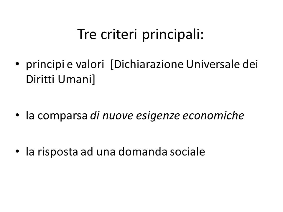Tre criteri principali: principi e valori [Dichiarazione Universale dei Diritti Umani] la comparsa di nuove esigenze economiche la risposta ad una domanda sociale