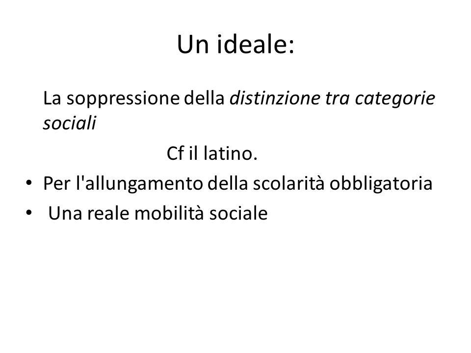 Un ideale: La soppressione della distinzione tra categorie sociali Cf il latino. Per l'allungamento della scolarità obbligatoria Una reale mobilità so