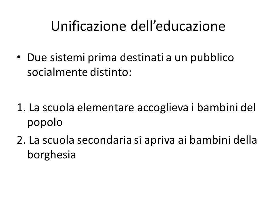 Unificazione delleducazione Due sistemi prima destinati a un pubblico socialmente distinto: 1. La scuola elementare accoglieva i bambini del popolo 2.