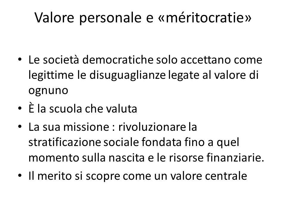 Valore personale e «méritocratie» Le società democratiche solo accettano come legittime le disuguaglianze legate al valore di ognuno Ѐ la scuola che v