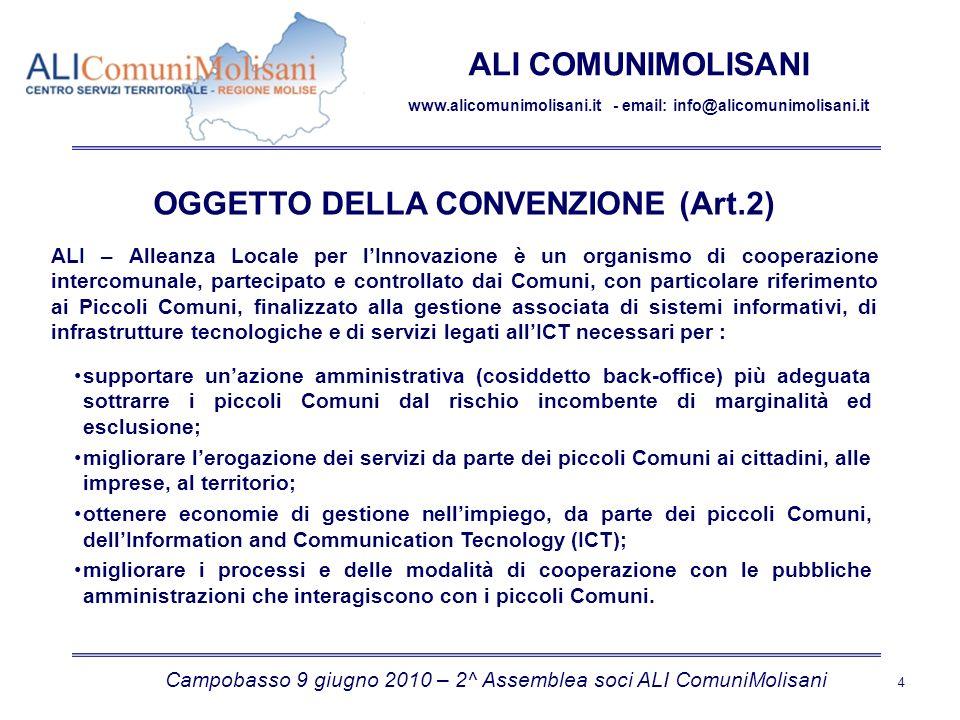 Campobasso 9 giugno 2010 – 2^ Assemblea soci ALI ComuniMolisani 4 ALI COMUNIMOLISANI www.alicomunimolisani.it - email: info@alicomunimolisani.it OGGETTO DELLA CONVENZIONE (Art.2) ALI – Alleanza Locale per lInnovazione è un organismo di cooperazione intercomunale, partecipato e controllato dai Comuni, con particolare riferimento ai Piccoli Comuni, finalizzato alla gestione associata di sistemi informativi, di infrastrutture tecnologiche e di servizi legati allICT necessari per : supportare unazione amministrativa (cosiddetto back-office) più adeguata sottrarre i piccoli Comuni dal rischio incombente di marginalità ed esclusione; migliorare lerogazione dei servizi da parte dei piccoli Comuni ai cittadini, alle imprese, al territorio; ottenere economie di gestione nellimpiego, da parte dei piccoli Comuni, dellInformation and Communication Tecnology (ICT); migliorare i processi e delle modalità di cooperazione con le pubbliche amministrazioni che interagiscono con i piccoli Comuni.