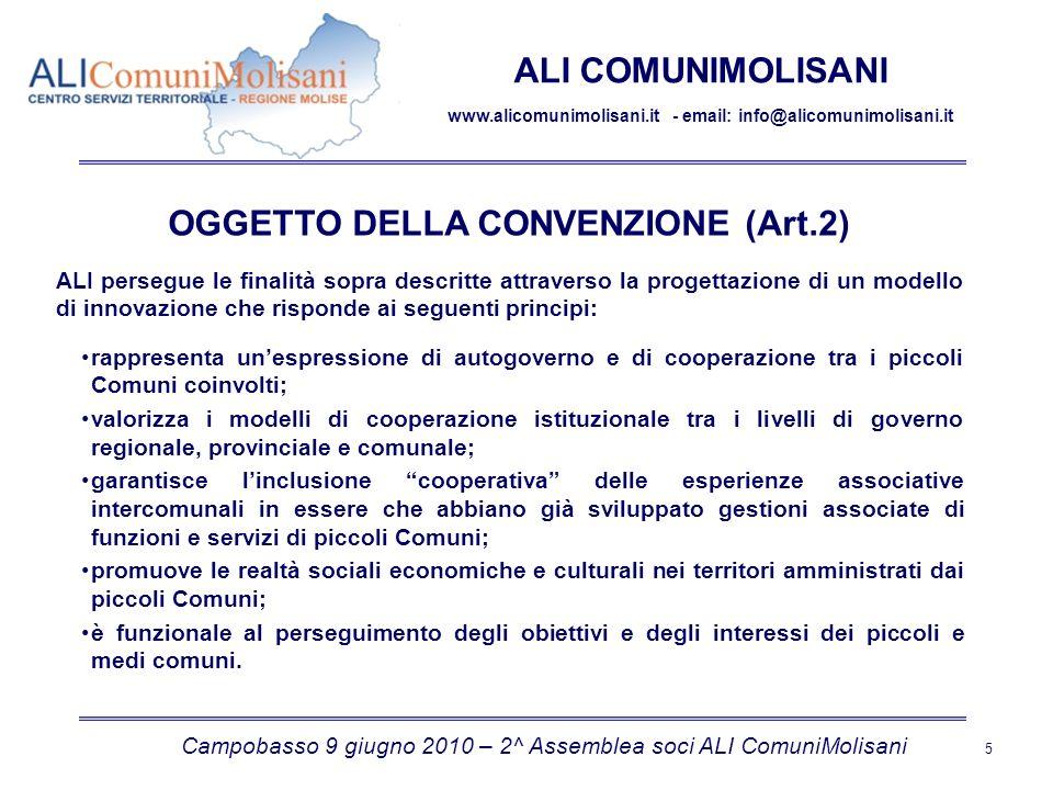 Campobasso 9 giugno 2010 – 2^ Assemblea soci ALI ComuniMolisani 5 ALI COMUNIMOLISANI www.alicomunimolisani.it - email: info@alicomunimolisani.it OGGETTO DELLA CONVENZIONE (Art.2) ALI persegue le finalità sopra descritte attraverso la progettazione di un modello di innovazione che risponde ai seguenti principi: rappresenta unespressione di autogoverno e di cooperazione tra i piccoli Comuni coinvolti; valorizza i modelli di cooperazione istituzionale tra i livelli di governo regionale, provinciale e comunale; garantisce linclusione cooperativa delle esperienze associative intercomunali in essere che abbiano già sviluppato gestioni associate di funzioni e servizi di piccoli Comuni; promuove le realtà sociali economiche e culturali nei territori amministrati dai piccoli Comuni; è funzionale al perseguimento degli obiettivi e degli interessi dei piccoli e medi comuni.