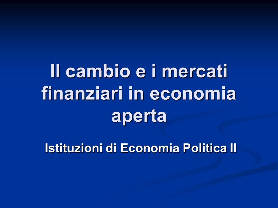 Il cambio e i mercati finanziari in economia aperta Istituzioni di Economia Politica II
