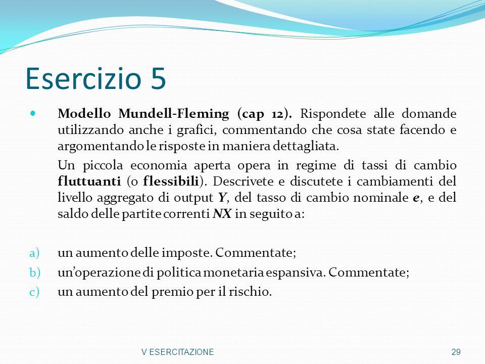 Esercizio 5 Modello Mundell-Fleming (cap 12). Rispondete alle domande utilizzando anche i grafici, commentando che cosa state facendo e argomentando l