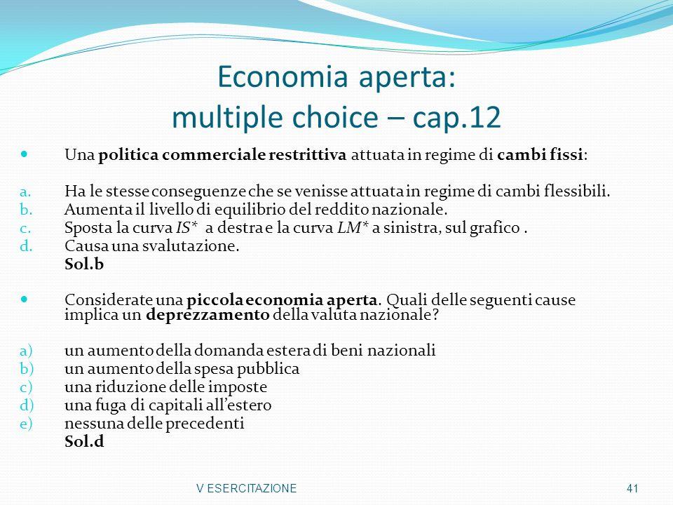 Economia aperta: multiple choice – cap.12 Una politica commerciale restrittiva attuata in regime di cambi fissi: a. Ha le stesse conseguenze che se ve