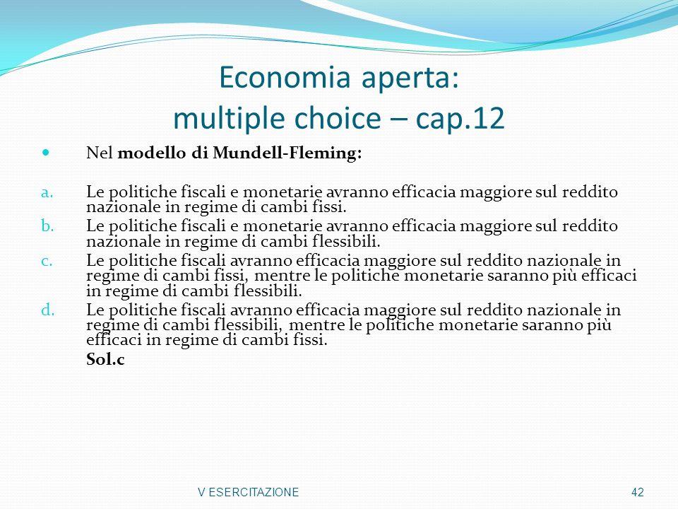Economia aperta: multiple choice – cap.12 Nel modello di Mundell-Fleming: a. Le politiche fiscali e monetarie avranno efficacia maggiore sul reddito n