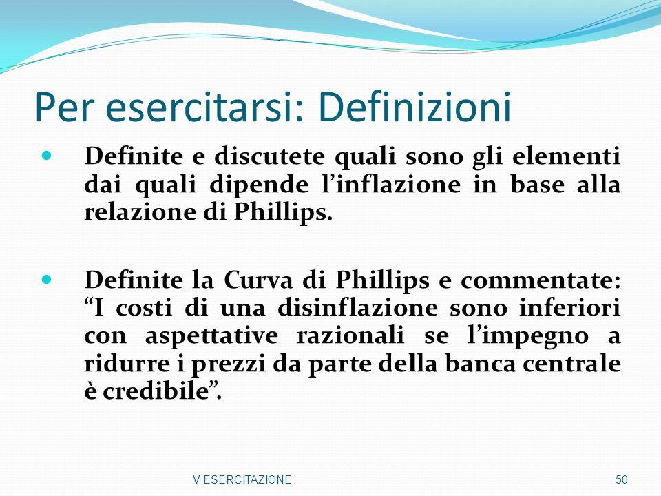 Per esercitarsi: Definizioni Definite e discutete quali sono gli elementi dai quali dipende linflazione in base alla relazione di Phillips. Definite l