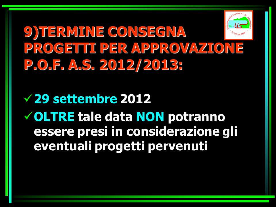9)TERMINE CONSEGNA PROGETTI PER APPROVAZIONE P.O.F. A.S. 2012/2013: 29 settembre 2012 OLTRE tale data NON potranno essere presi in considerazione gli
