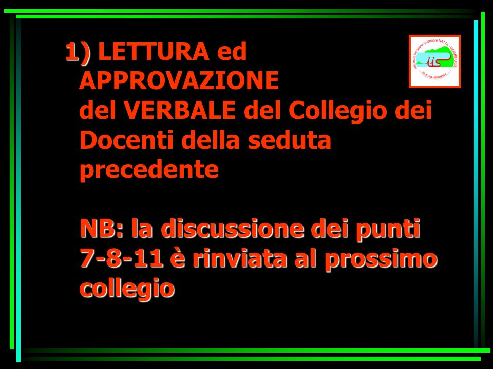 1) NB: la discussione dei punti 7-8-11 è rinviata al prossimo collegio 1) LETTURA ed APPROVAZIONE del VERBALE del Collegio dei Docenti della seduta pr