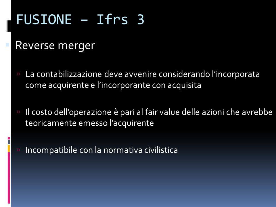 FUSIONE – Ifrs 3 Reverse merger La contabilizzazione deve avvenire considerando lincorporata come acquirente e lincorporante con acquisita Il costo de