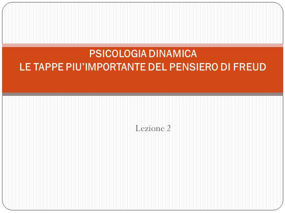 Lezione 2 PSICOLOGIA DINAMICA LE TAPPE PIUIMPORTANTE DEL PENSIERO DI FREUD