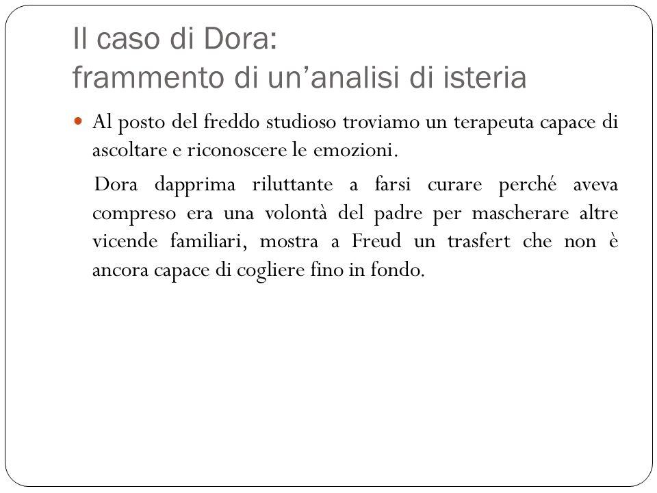 Il caso di Dora: frammento di unanalisi di isteria Al posto del freddo studioso troviamo un terapeuta capace di ascoltare e riconoscere le emozioni. D