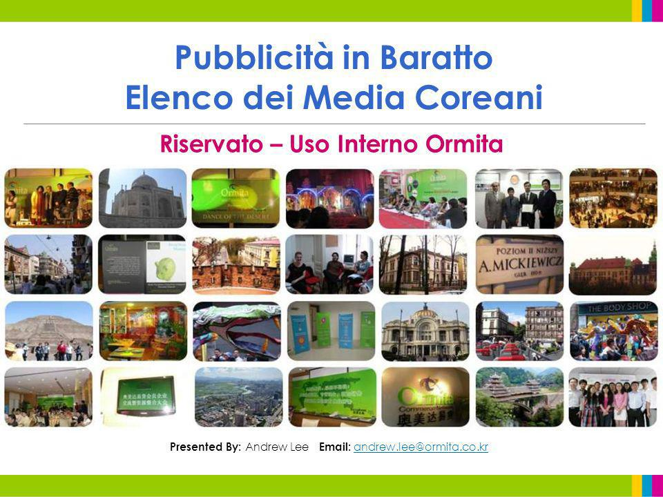 Pubblicità in Baratto Elenco dei Media Coreani Riservato – Uso Interno Ormita Presented By: Andrew Lee Email: andrew.lee@ormita.co.kr